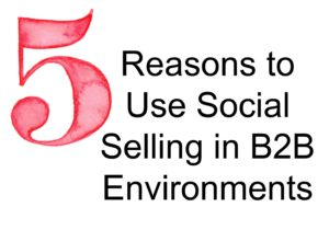 5 Reasons to Use Social Selling in B2B Environments