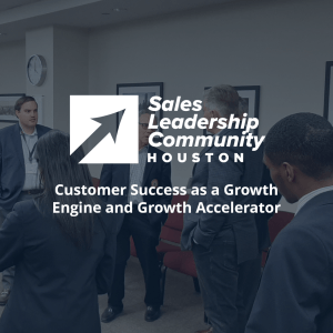 Customer Success as a Growth Engine and Growth Accelerator - Houston Sales Leadership Community