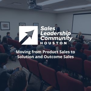 Moving from Product Sales to Solution and Outcome Sales – Houston Sales Leadership Community