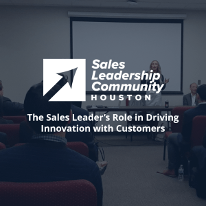 The Sales Leader's Role in Driving Innovation with Customers - Houston Sales Leadership Community