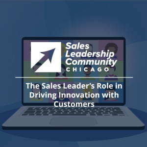 The Sales Leader's Role in Driving Innovation with Customers - Chicago Sales Leadership Community