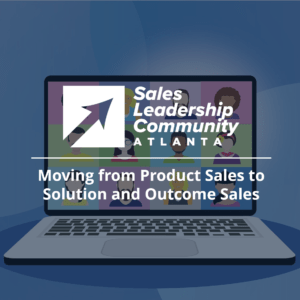 Atlanta Sales Leadership Community Virtual Meeting – Moving from Product Sales to Solution and Outcome Sales