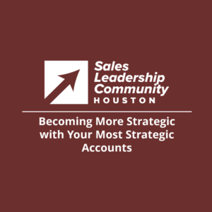 Becoming More Strategic with Your Most Strategic Accounts – Sales Leadership Community Virtual Meeting Hosted by Houston Chapter
